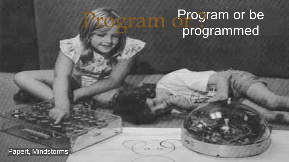  Program or be programmed Papert, Mindstorms Program or