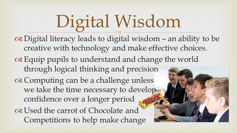   Digital literacy leads to digital wisdom – an ability to be creative with technology and make effective choices.