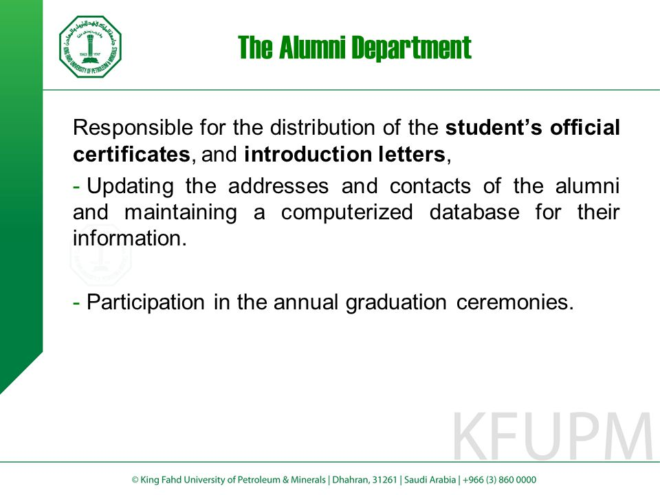 The Alumni Department Responsible for the distribution of the student's official certificates, and introduction letters, - Updating the addresses and contacts of the alumni and maintaining a computerized database for their information.