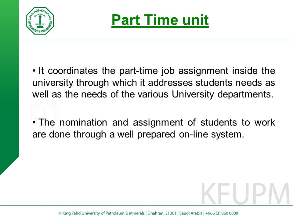 Part Time unit It coordinates the part-time job assignment inside the university through which it addresses students needs as well as the needs of the various University departments.