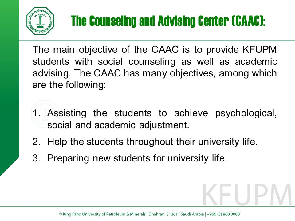 The Counseling and Advising Center (CAAC): The main objective of the CAAC is to provide KFUPM students with social counseling as well as academic advising.