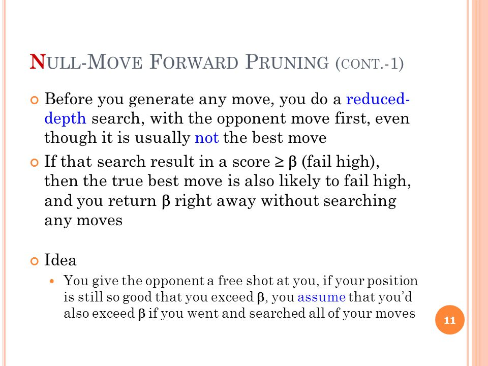 N ULL -M OVE F ORWARD P RUNING ( CONT.-1) Before you generate any move, you do a reduced- depth search, with the opponent move first, even though it is usually not the best move If that search result in a score   (fail high), then the true best move is also likely to fail high, and you return  right away without searching any moves Idea You give the opponent a free shot at you, if your position is still so good that you exceed , you assume that you'd also exceed  if you went and searched all of your moves 11