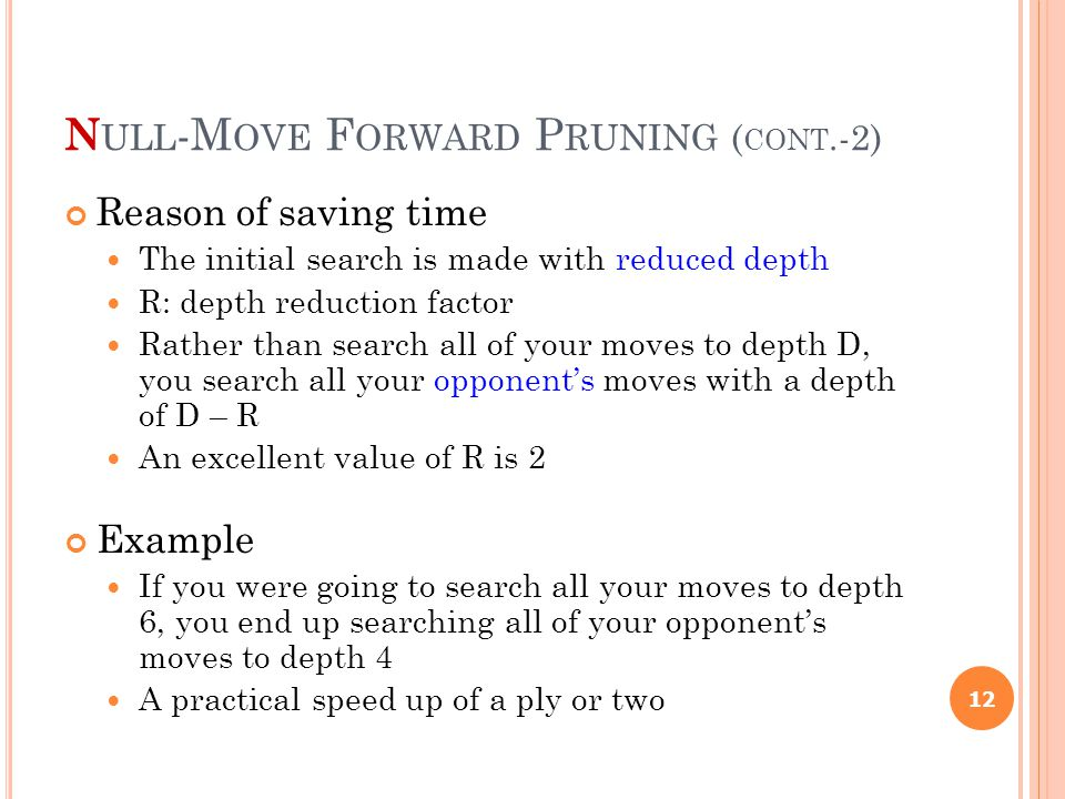 N ULL -M OVE F ORWARD P RUNING ( CONT.-2) Reason of saving time The initial search is made with reduced depth R: depth reduction factor Rather than search all of your moves to depth D, you search all your opponent's moves with a depth of D – R An excellent value of R is 2 Example If you were going to search all your moves to depth 6, you end up searching all of your opponent's moves to depth 4 A practical speed up of a ply or two 12