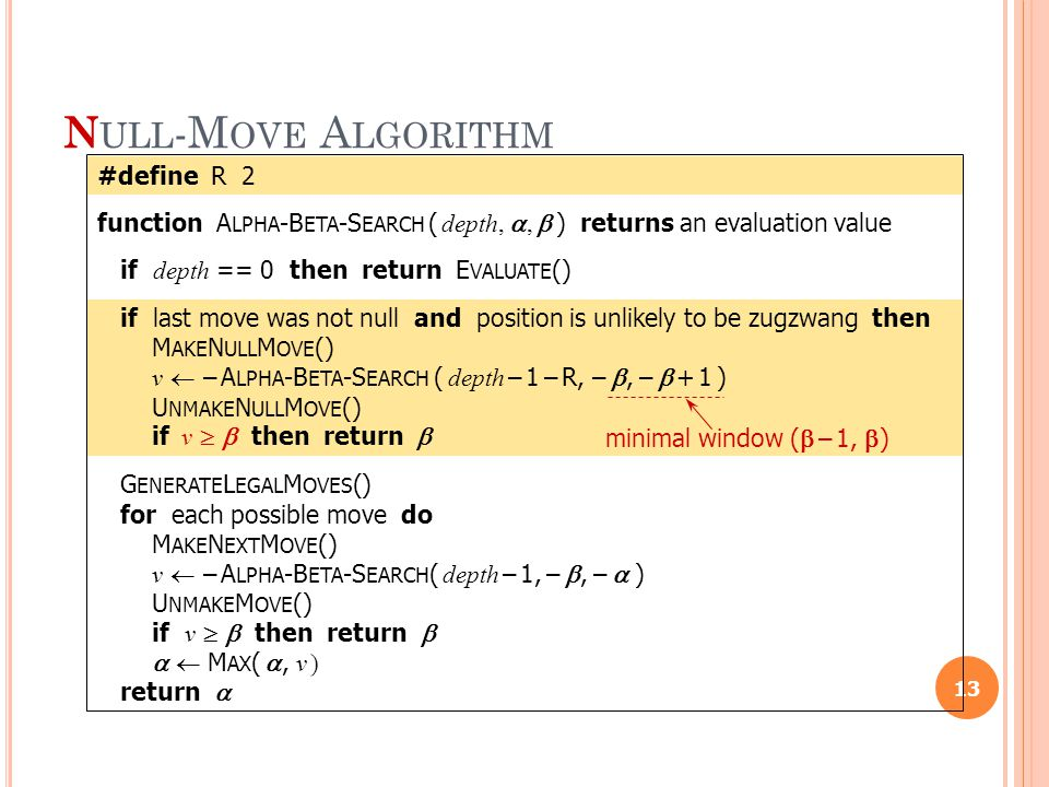 N ULL -M OVE A LGORITHM 13 #define R 2 function A LPHA -B ETA -S EARCH ( depth, ,  ) returns an evaluation value if depth == 0 then return E VALUATE () if last move was not null and position is unlikely to be zugzwang then M AKE N ULL M OVE () v  – A LPHA -B ETA -S EARCH ( depth – 1 – R, – , –  + 1 ) U NMAKE N ULL M OVE () if v   then return  G ENERATE L EGAL M OVES () for each possible move do M AKE N EXT M OVE () v  – A LPHA -B ETA -S EARCH ( depth – 1, – , –  ) U NMAKE M OVE () if v   then return    M AX ( , v ) return  minimal window (  – 1,  )
