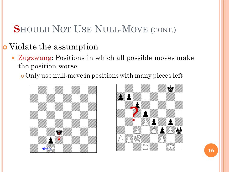 S HOULD N OT U SE N ULL -M OVE ( CONT.) 16 Violate the assumption Zugzwang: Positions in which all possible moves make the position worse Only use null-move in positions with many pieces left