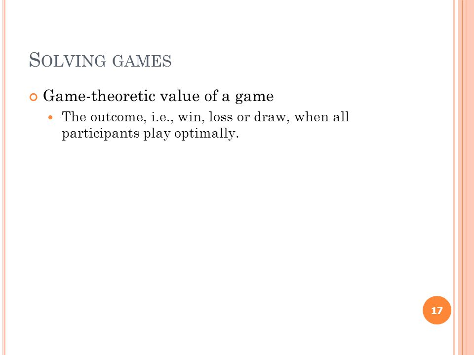 S OLVING GAMES Game-theoretic value of a game The outcome, i.e., win, loss or draw, when all participants play optimally.
