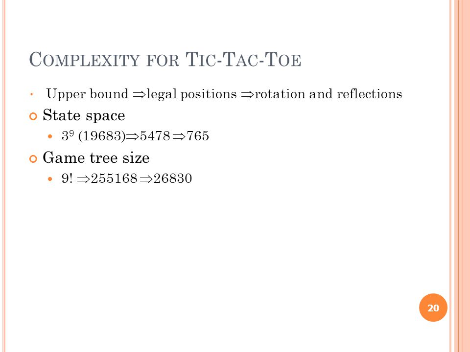 C OMPLEXITY FOR T IC -T AC -T OE Upper bound  legal positions  rotation and reflections State space 3 9 (19683)  5478  765 Game tree size 9.
