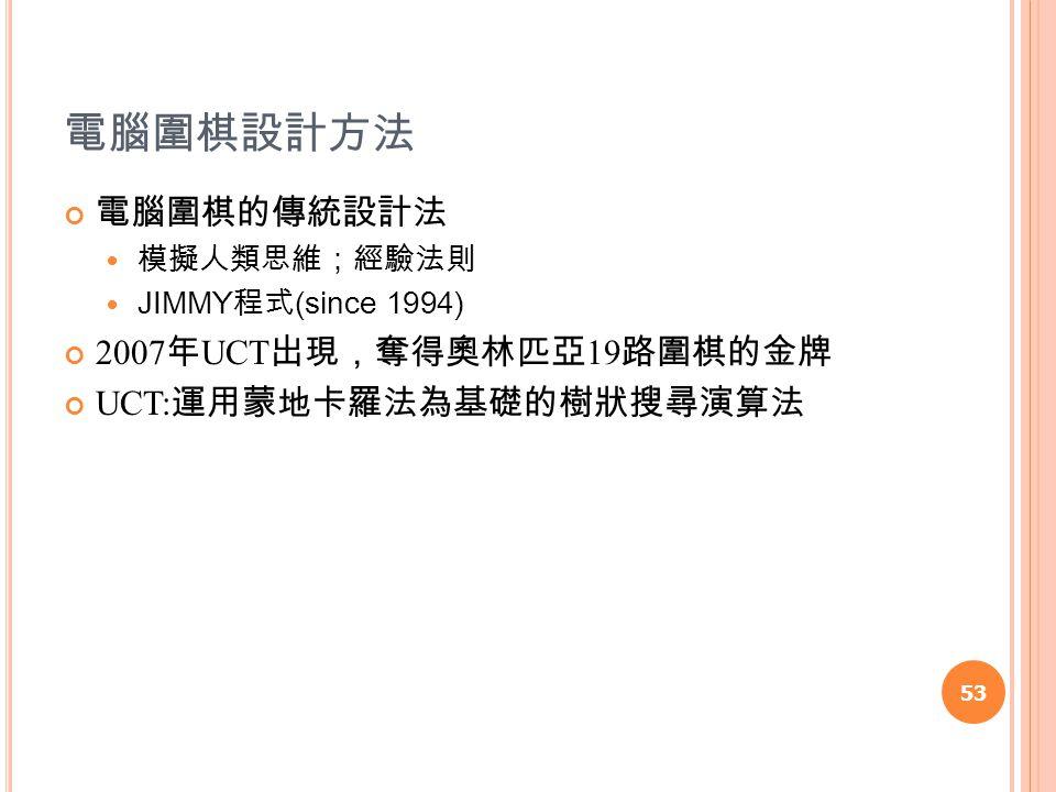 電腦圍棋設計方法 電腦圍棋的傳統設計法 模擬人類思維;經驗法則 JIMMY 程式 (since 1994) 2007 年 UCT 出現,奪得奧林匹亞 19 路圍棋的金牌 UCT: 運用蒙地卡羅法為基礎的樹狀搜尋演算法 53