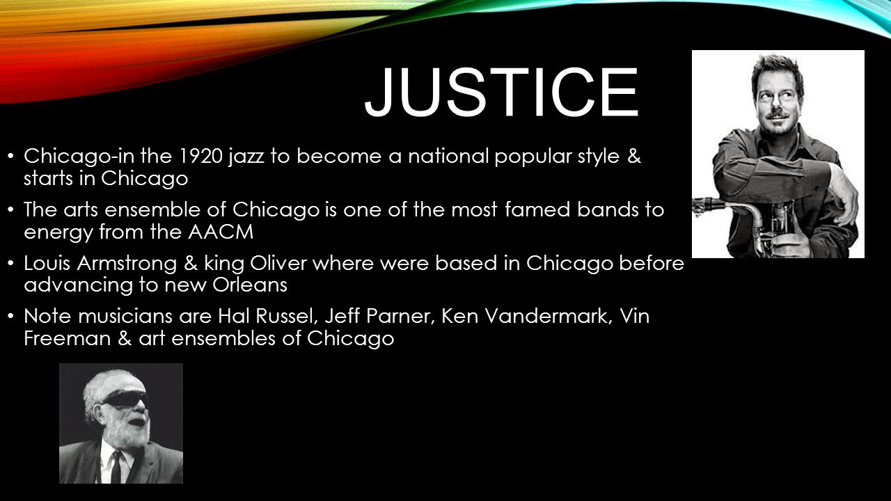 JUSTICE Chicago-in the 1920 jazz to become a national popular style & starts in Chicago The arts ensemble of Chicago is one of the most famed bands to energy from the AACM Louis Armstrong & king Oliver where were based in Chicago before advancing to new Orleans Note musicians are Hal Russel, Jeff Parner, Ken Vandermark, Vin Freeman & art ensembles of Chicago