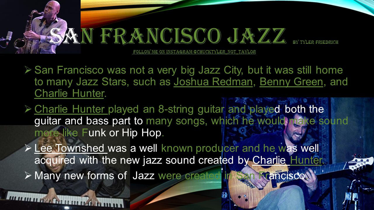 SAN FRANCISCO JAZZ BY TYLER FRIEDRICH FOLLOW ME ON INSTAGRAM @CHUCKTYLER_NOT_TAYLOR  San Francisco was not a very big Jazz City, but it was still home to many Jazz Stars, such as Joshua Redman, Benny Green, and Charlie Hunter.