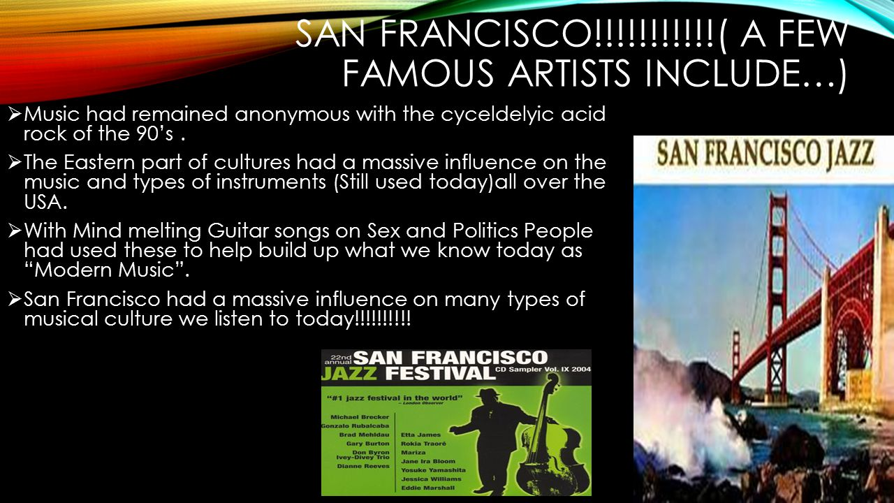SAN FRANCISCO!!!!!!!!!!!( A FEW FAMOUS ARTISTS INCLUDE…)  Music had remained anonymous with the cyceldelyic acid rock of the 90's.