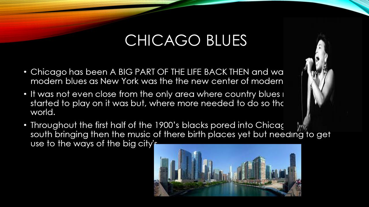 CHICAGO BLUES Chicago has been A BIG PART OF THE LIFE BACK THEN and was close to modern blues as New York was the the new center of modern jazz.