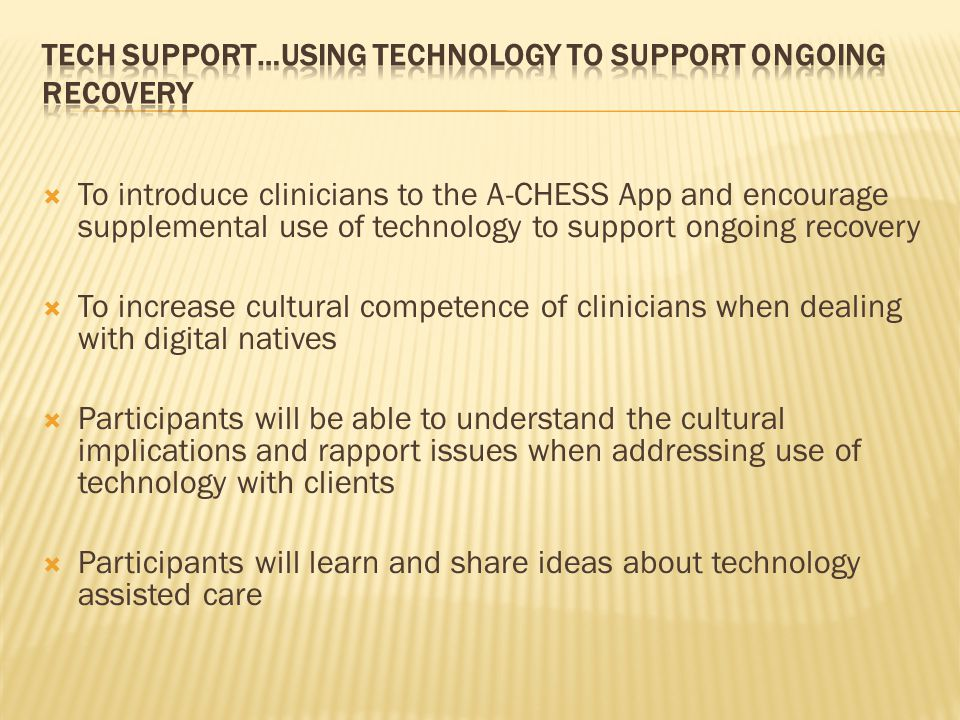  To introduce clinicians to the A-CHESS App and encourage supplemental use of technology to support ongoing recovery  To increase cultural competence of clinicians when dealing with digital natives  Participants will be able to understand the cultural implications and rapport issues when addressing use of technology with clients  Participants will learn and share ideas about technology assisted care