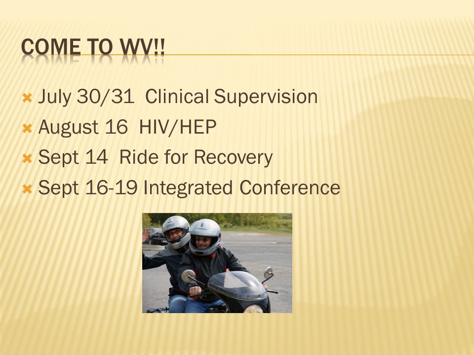  July 30/31 Clinical Supervision  August 16 HIV/HEP  Sept 14 Ride for Recovery  Sept 16-19 Integrated Conference