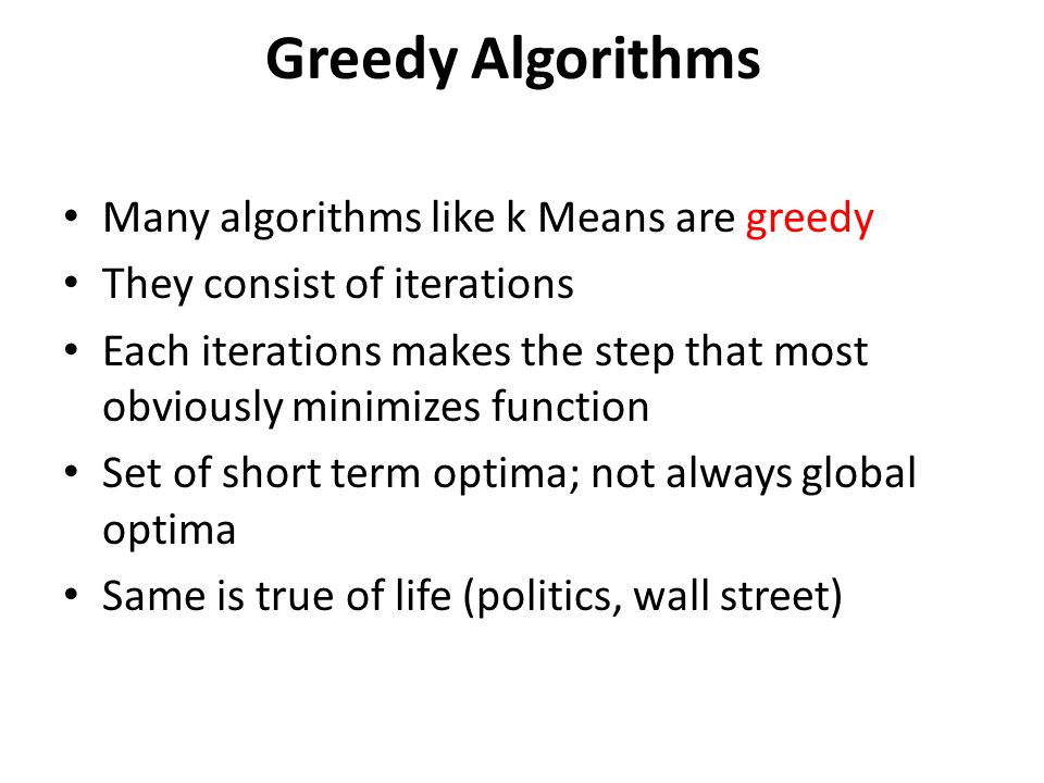 Greedy Algorithms Many algorithms like k Means are greedy They consist of iterations Each iterations makes the step that most obviously minimizes func