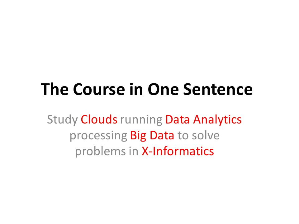 The Course in One Sentence Study Clouds running Data Analytics processing Big Data to solve problems in X-Informatics