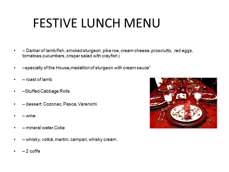 "FESTIVE LUNCH MENU – Darbar of lamb/fish, smoked sturgeon,pike roe, cream cheese,prosciutto, red eggs, tomatoes,cucumbers, crisper salad with crayfish ) –specialty of the House""medallion of sturgeon with cream sauce – roast of lamb –Stuffed Cabbage Rolls – dessert: Cozonac, Pasca, Varenichi – wine – mineral water,Coke – whisky, votkă, martini, campari, whisky cream."