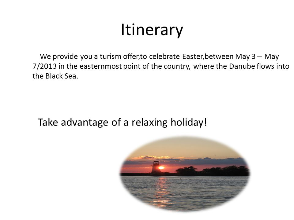 Itinerary We provide you a turism offer,to celebrate Easter,between May 3 – May 7/2013 in the easternmost point of the country, where the Danube flows into the Black Sea.