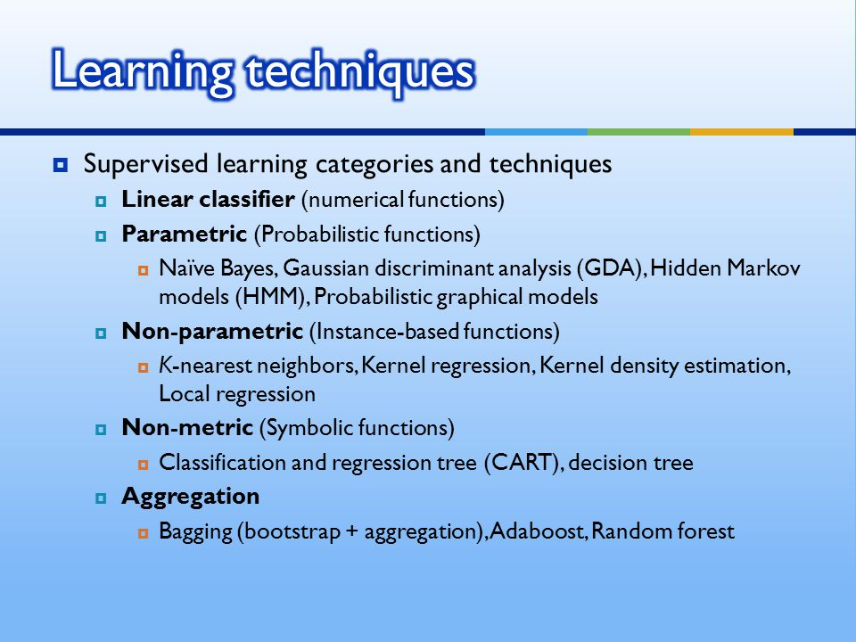  Supervised learning categories and techniques  Linear classifier (numerical functions)  Parametric (Probabilistic functions)  Naïve Bayes, Gaussi