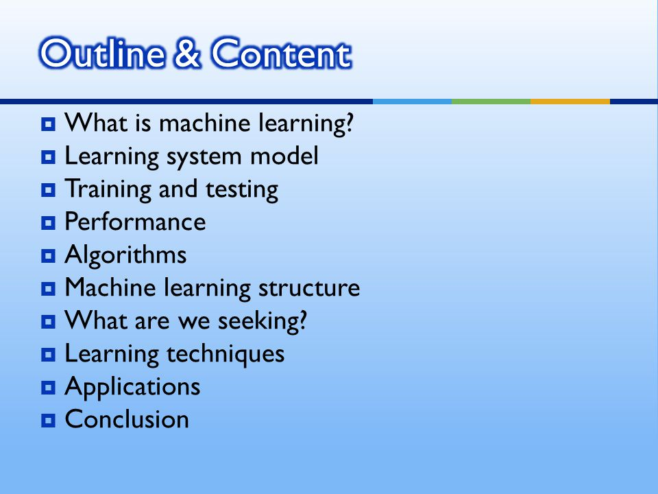  What is machine learning?  Learning system model  Training and testing  Performance  Algorithms  Machine learning structure  What are we seeki