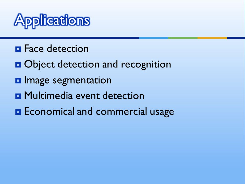  Face detection  Object detection and recognition  Image segmentation  Multimedia event detection  Economical and commercial usage
