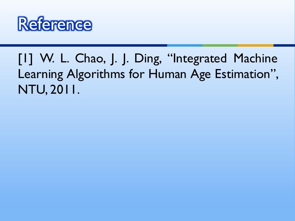 "[1] W. L. Chao, J. J. Ding, ""Integrated Machine Learning Algorithms for Human Age Estimation"", NTU, 2011."