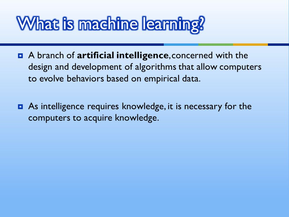  A branch of artificial intelligence, concerned with the design and development of algorithms that allow computers to evolve behaviors based on empir
