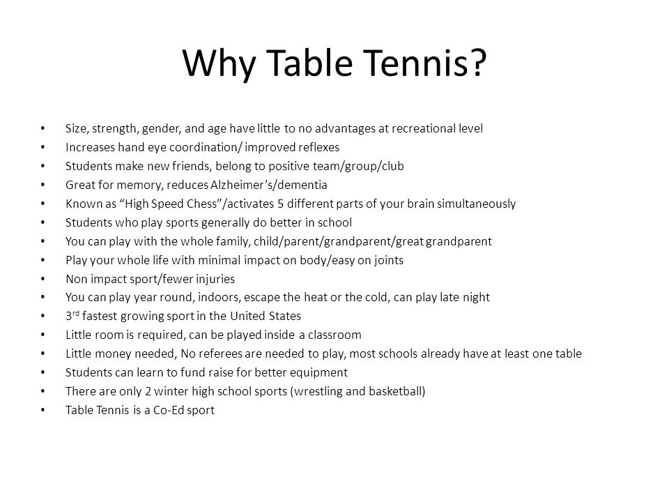 Why Table Tennis? Size, strength, gender, and age have little to no advantages at recreational level Increases hand eye coordination/ improved reflexe