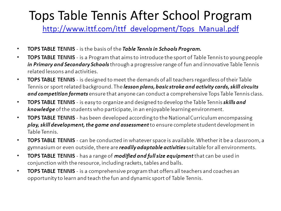 Proposal Implement and operate Tops Table Tennis in Schools program after school Stage 1 (K-3 rd graders): Thursdays 3:15-4:15pm Stage 2 (4th-8th graders): Thursdays 4:20-5:20pm Maximum of 10 students per class Open North Bay Table Tennis Club Create Table Tennis School clubs and leagues