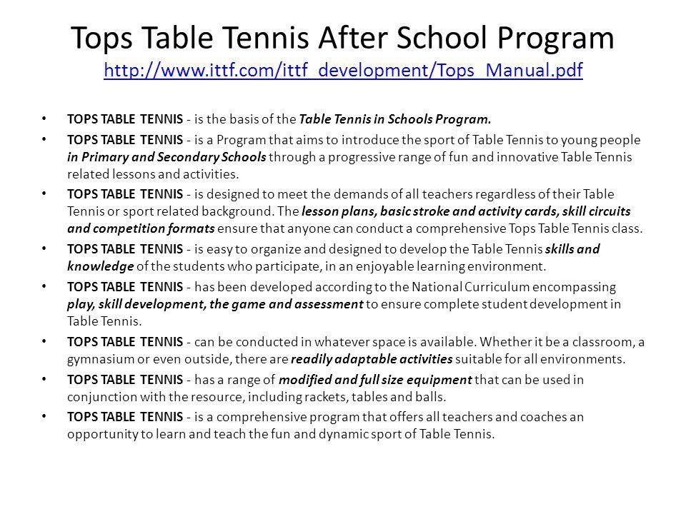 Tops Table Tennis After School Program http://www.ittf.com/ittf_development/Tops_Manual.pdf http://www.ittf.com/ittf_development/Tops_Manual.pdf TOPS TABLE TENNIS - is the basis of the Table Tennis in Schools Program.