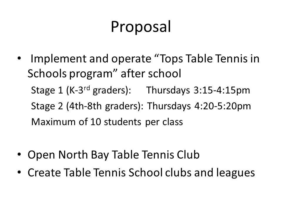 """Proposal Implement and operate """"Tops Table Tennis in Schools program"""" after school Stage 1 (K-3 rd graders): Thursdays 3:15-4:15pm Stage 2 (4th-8th gr"""