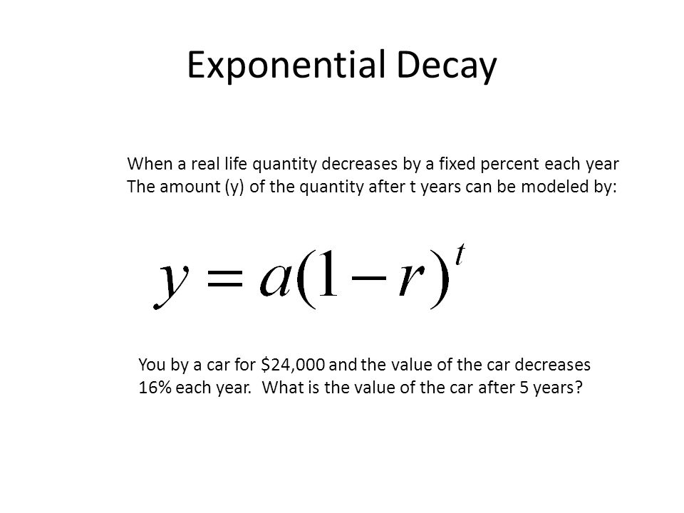 Exponential Decay When a real life quantity decreases by a fixed percent each year The amount (y) of the quantity after t years can be modeled by: You
