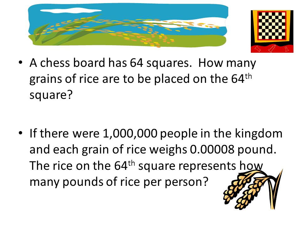 A chess board has 64 squares. How many grains of rice are to be placed on the 64 th square? If there were 1,000,000 people in the kingdom and each gra