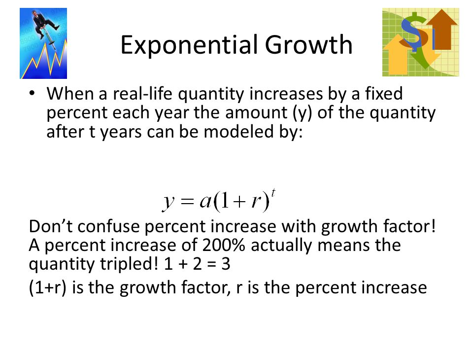 Exponential Growth When a real-life quantity increases by a fixed percent each year the amount (y) of the quantity after t years can be modeled by: Don't confuse percent increase with growth factor.