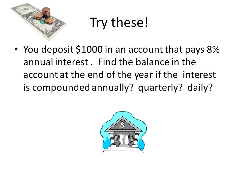Try these. You deposit $1000 in an account that pays 8% annual interest.
