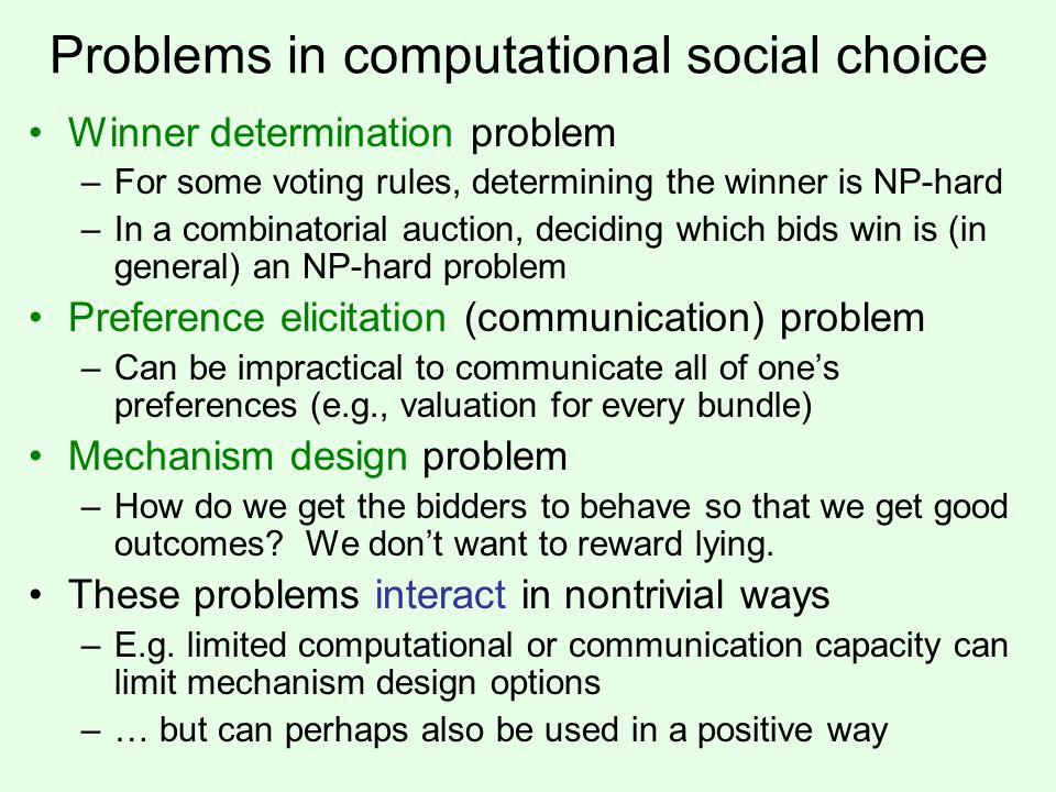 Problems in computational social choice Winner determination problem –For some voting rules, determining the winner is NP-hard –In a combinatorial auc