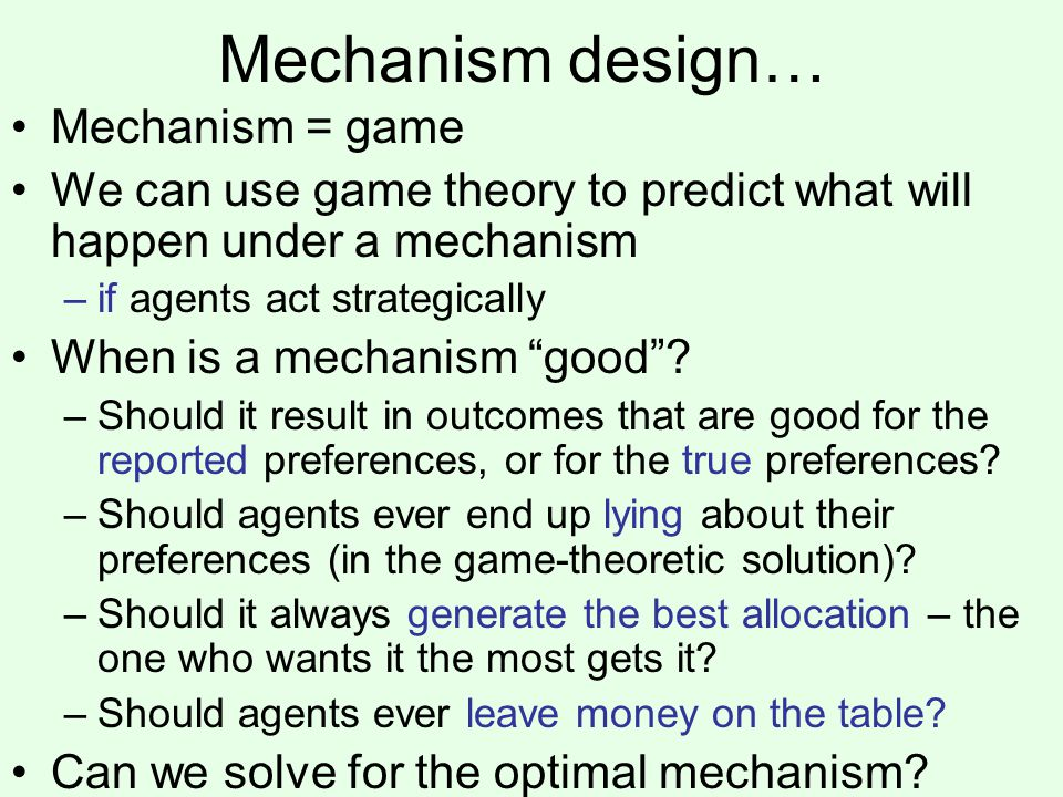 Mechanism design… Mechanism = game We can use game theory to predict what will happen under a mechanism –if agents act strategically When is a mechani
