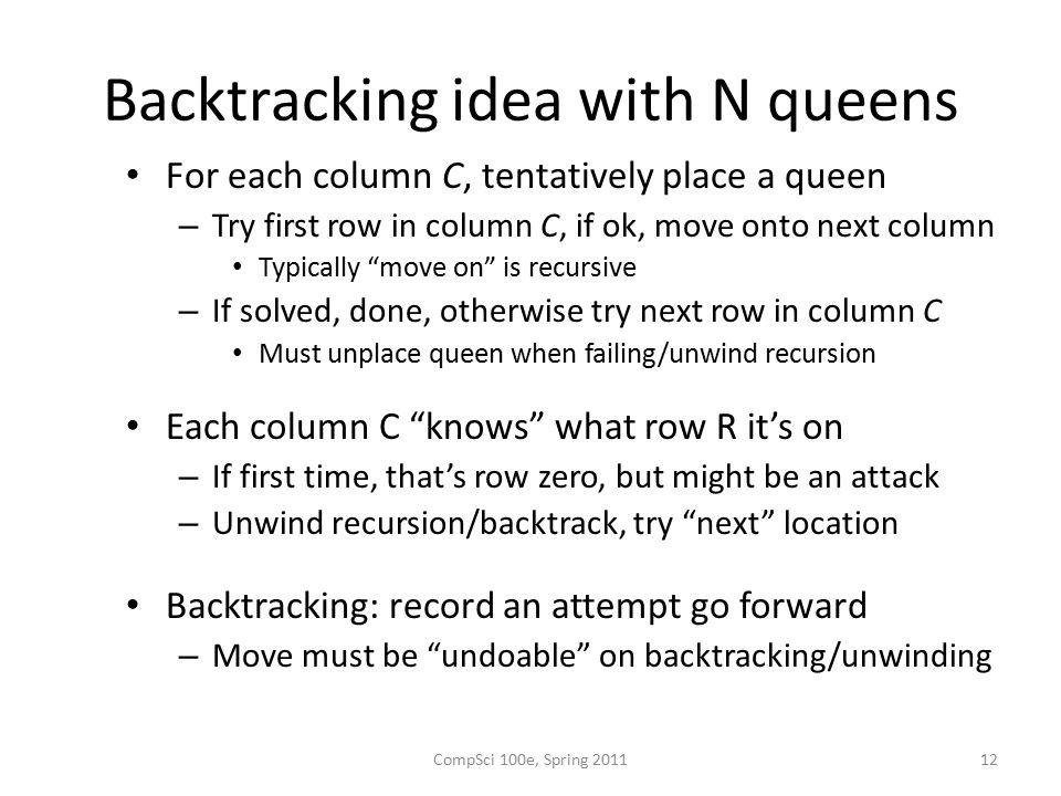 Backtracking idea with N queens For each column C, tentatively place a queen – Try first row in column C, if ok, move onto next column Typically move on is recursive – If solved, done, otherwise try next row in column C Must unplace queen when failing/unwind recursion Each column C knows what row R it's on – If first time, that's row zero, but might be an attack – Unwind recursion/backtrack, try next location Backtracking: record an attempt go forward – Move must be undoable on backtracking/unwinding 12CompSci 100e, Spring 2011