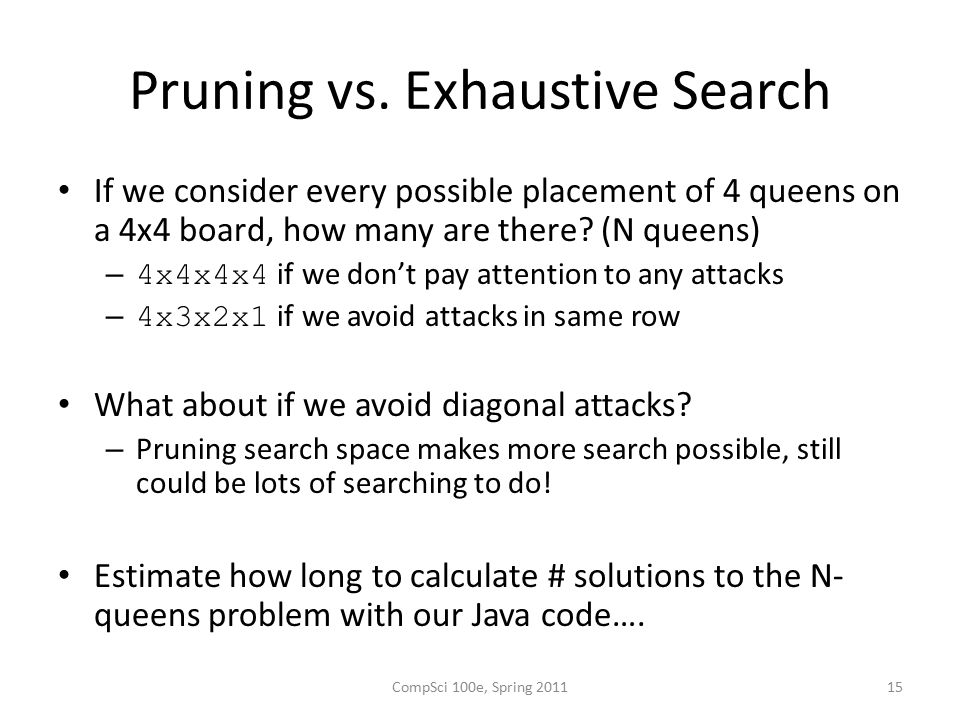 Pruning vs. Exhaustive Search If we consider every possible placement of 4 queens on a 4x4 board, how many are there? (N queens) – 4x4x4x4 if we don't