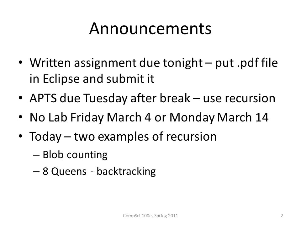 Announcements Written assignment due tonight – put.pdf file in Eclipse and submit it APTS due Tuesday after break – use recursion No Lab Friday March 4 or Monday March 14 Today – two examples of recursion – Blob counting – 8 Queens - backtracking CompSci 100e, Spring 20112