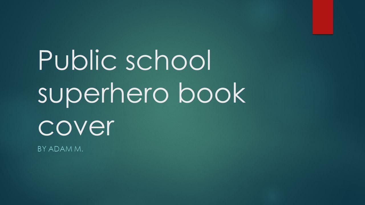 Public school superhero book cover BY ADAM M.