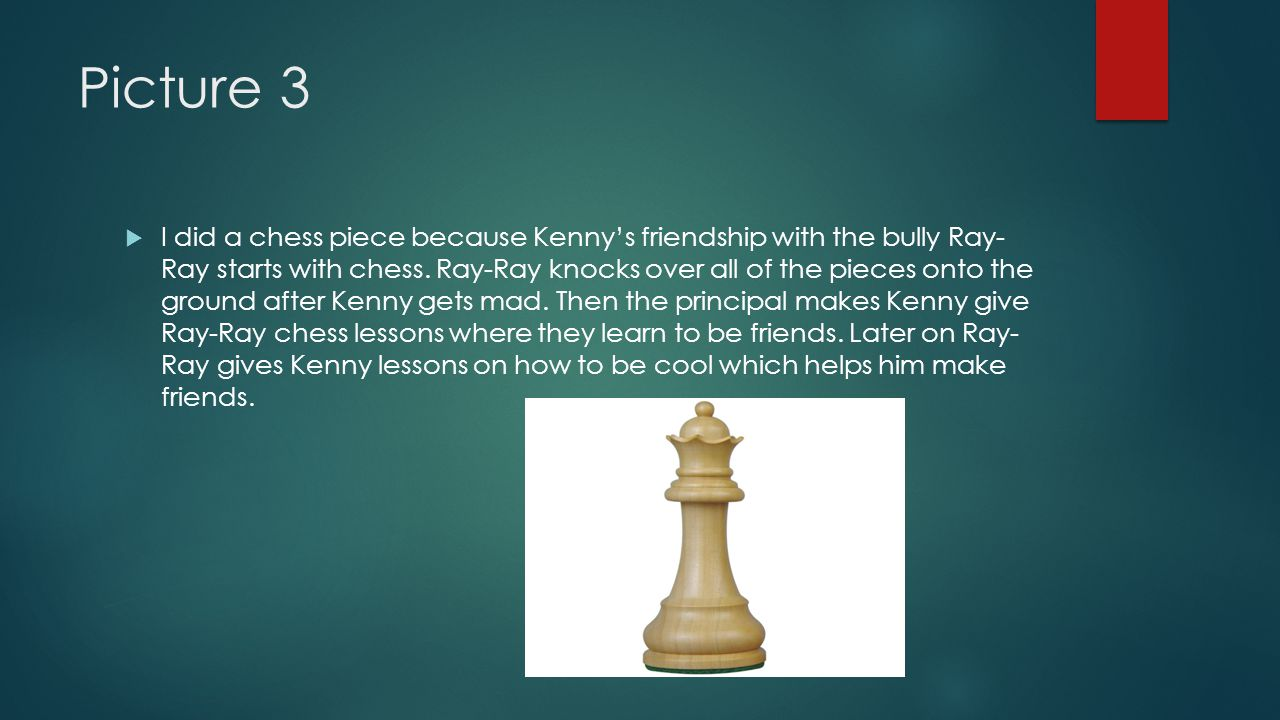Picture 3  I did a chess piece because Kenny's friendship with the bully Ray- Ray starts with chess.