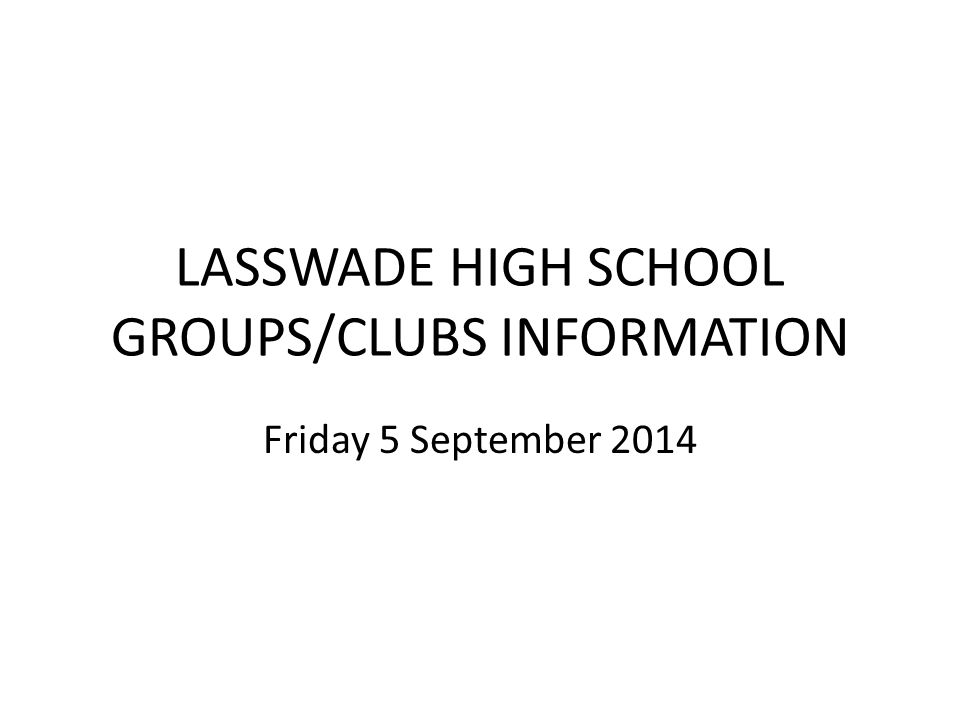 LASSWADE HIGH SCHOOL GROUPS/CLUBS INFORMATION Friday 5 September 2014