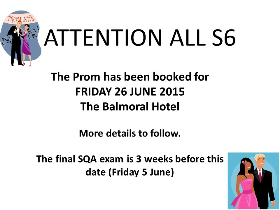 ATTENTION ALL S6 The Prom has been booked for FRIDAY 26 JUNE 2015 The Balmoral Hotel More details to follow.