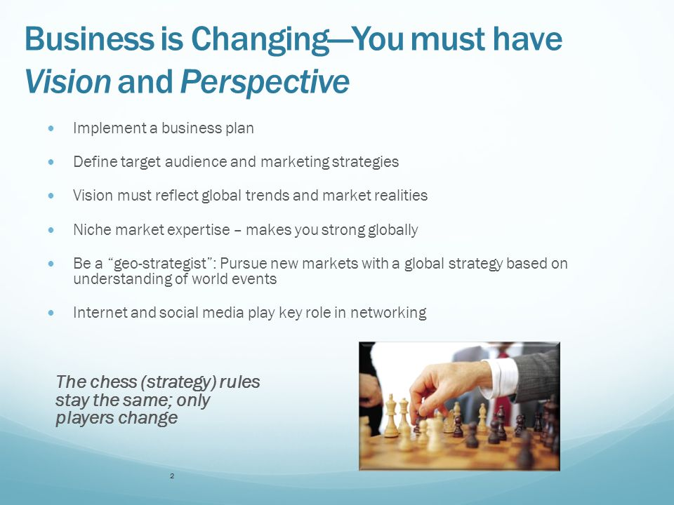 Business is Changing—You must have Vision and Perspective Implement a business plan Define target audience and marketing strategies Vision must reflect global trends and market realities Niche market expertise – makes you strong globally Be a geo-strategist : Pursue new markets with a global strategy based on understanding of world events Internet and social media play key role in networking The chess (strategy) rules stay the same; only players change 2