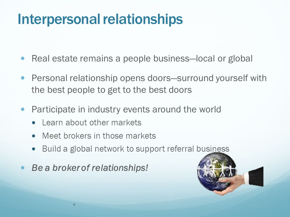 Interpersonal relationships Real estate remains a people business—local or global Personal relationship opens doors—surround yourself with the best people to get to the best doors Participate in industry events around the world Learn about other markets Meet brokers in those markets Build a global network to support referral business Be a broker of relationships.