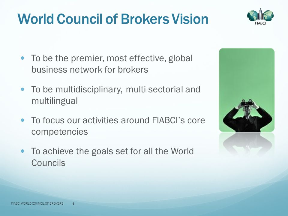 World Council of Brokers Vision To be the premier, most effective, global business network for brokers To be multidisciplinary, multi-sectorial and multilingual To focus our activities around FIABCI's core competencies To achieve the goals set for all the World Councils FIABCI WORLD COUNCIL OF BROKERS6
