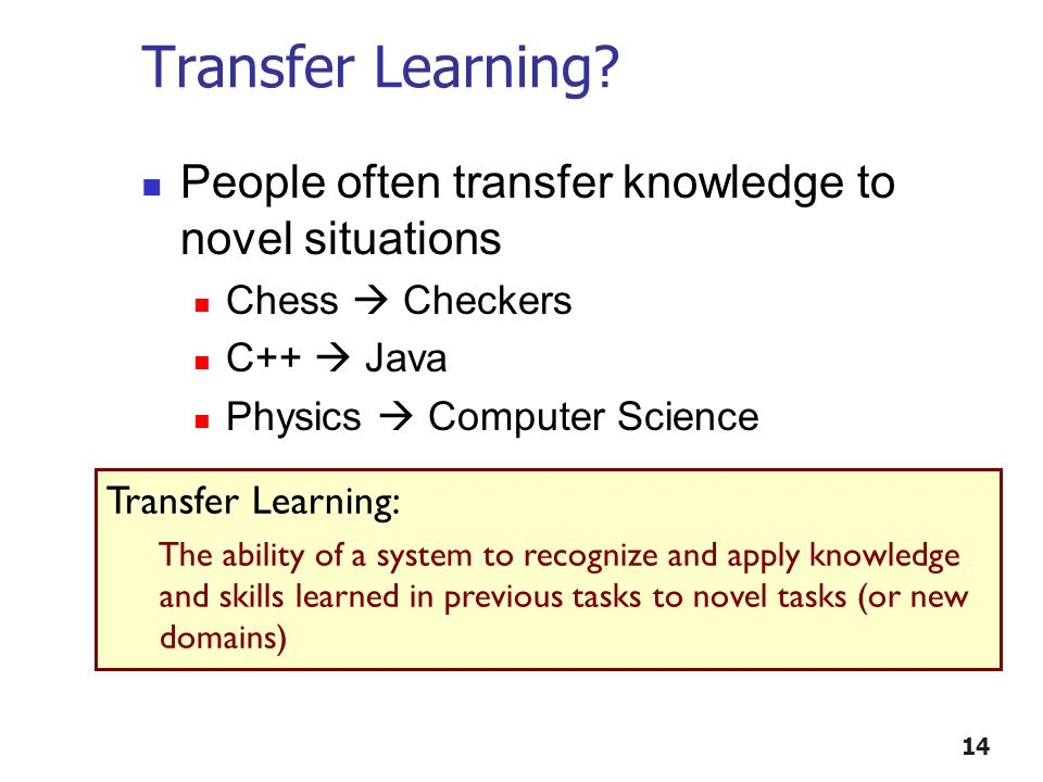 Transfer Learning? People often transfer knowledge to novel situations Chess  Checkers C++  Java Physics  Computer Science 14 Transfer Learning: Th