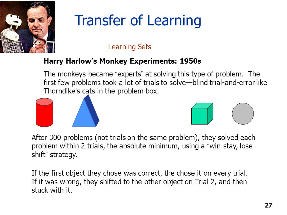 "Learning Sets Harry Harlow's Monkey Experiments: 1950s The monkeys became "" experts "" at solving this type of problem. The first few problems took a l"