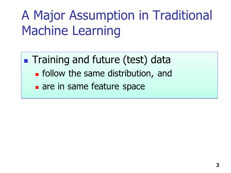 3 A Major Assumption in Traditional Machine Learning Training and future (test) data follow the same distribution, and are in same feature space Training and future (test) data follow the same distribution, and are in same feature space